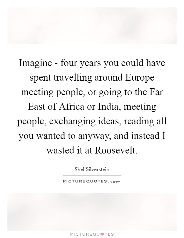 Imagine - four years you could have spent travelling around Europe meeting people, or going to the Far East of Africa or India, meeting people, exchanging ideas, reading all you wanted to anyway, and instead I wasted it at Roosevelt Picture Quote #1