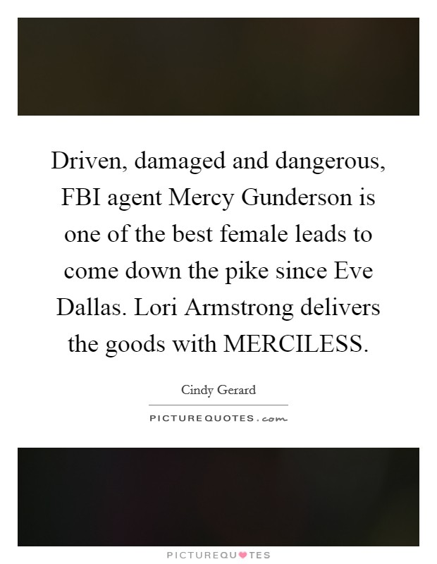 Driven, damaged and dangerous, FBI agent Mercy Gunderson is one of the best female leads to come down the pike since Eve Dallas. Lori Armstrong delivers the goods with MERCILESS Picture Quote #1