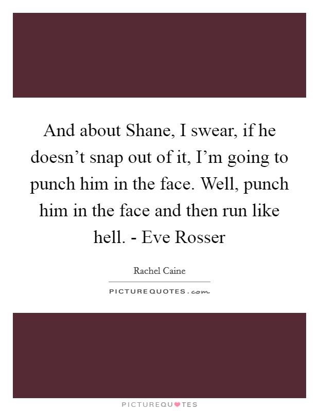And about Shane, I swear, if he doesn't snap out of it, I'm going to punch him in the face. Well, punch him in the face and then run like hell. - Eve Rosser Picture Quote #1