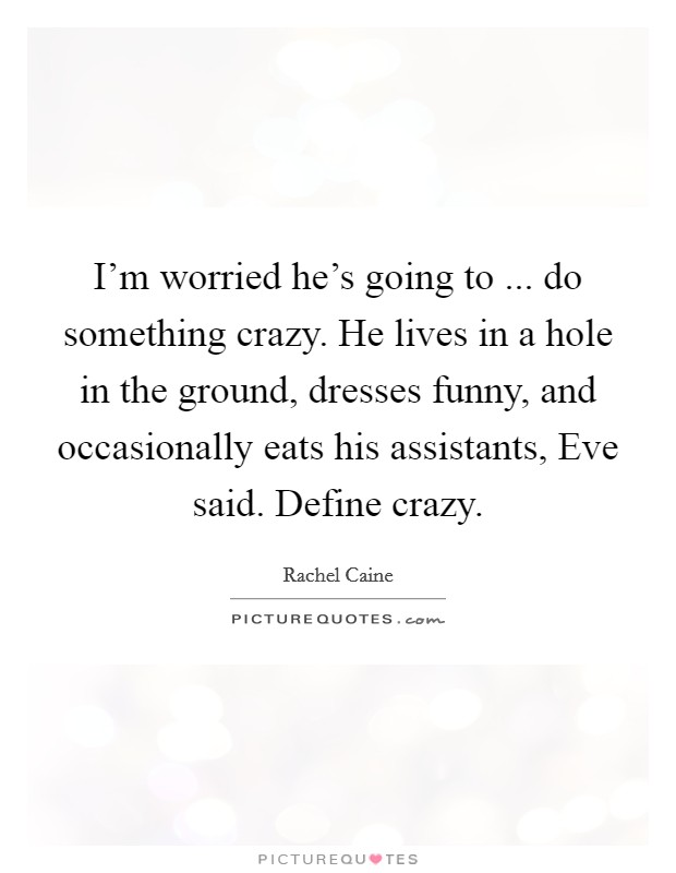 I'm worried he's going to ... do something crazy. He lives in a hole in the ground, dresses funny, and occasionally eats his assistants, Eve said. Define crazy Picture Quote #1