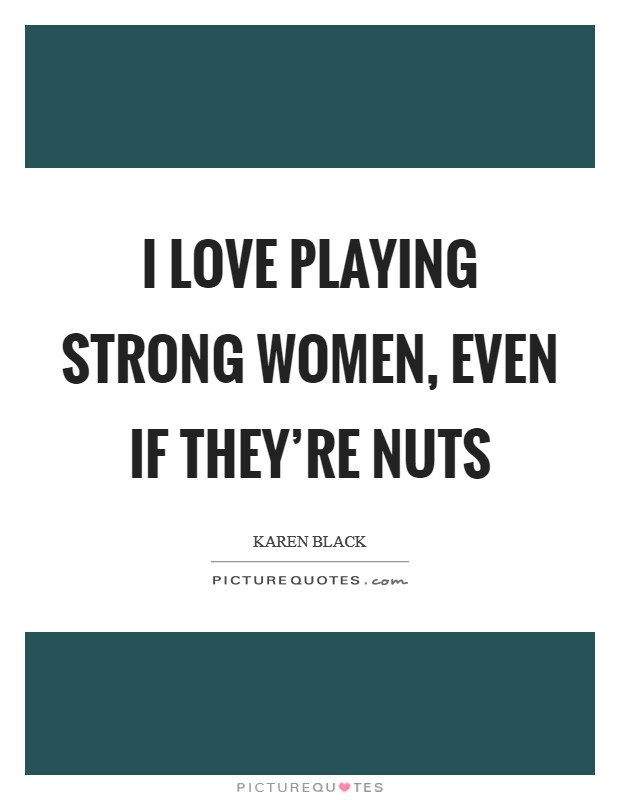 I love playing strong women, even if they're nuts Picture Quote #1