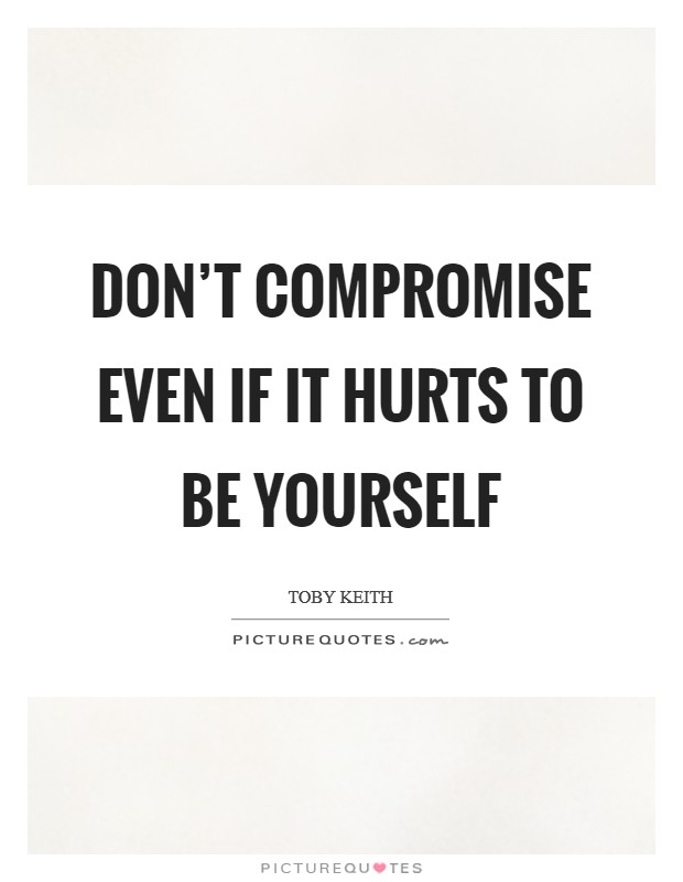 Don't compromise even if it hurts to be yourself Picture Quote #1