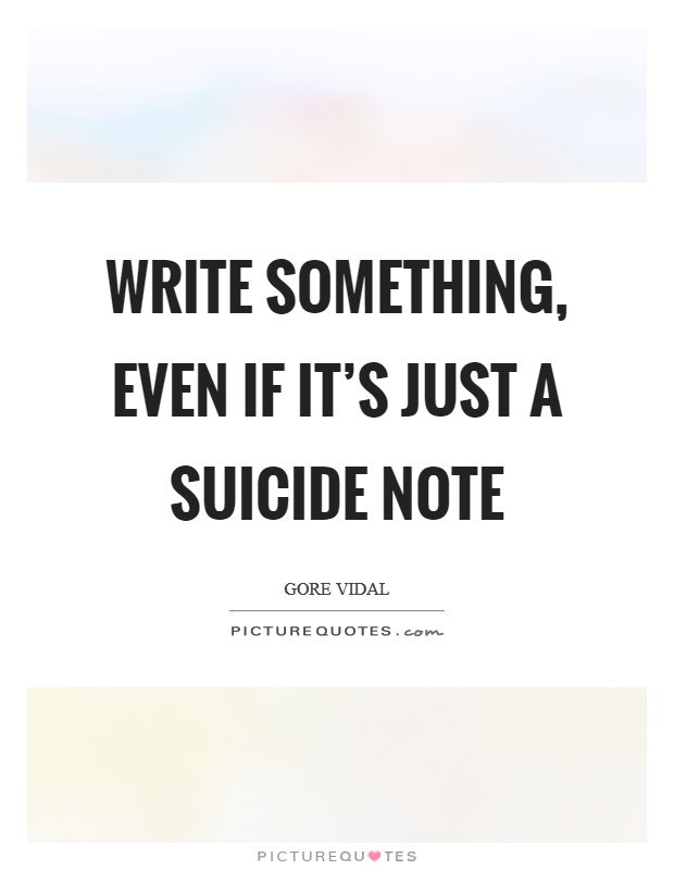 Write something, even if it's just a suicide note Picture Quote #1