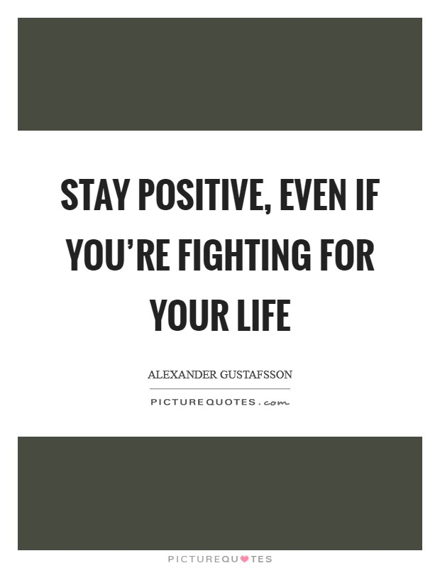 Stay positive, even if you're fighting for your life Picture Quote #1