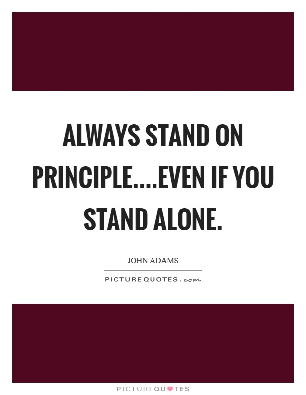 Always stand on principle....even if you stand alone. Picture Quote #1