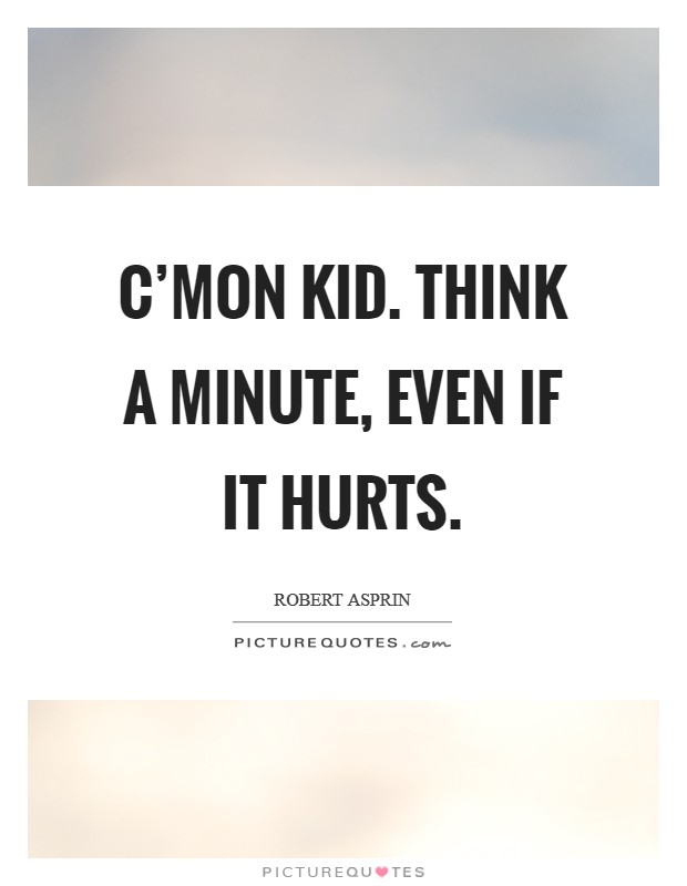 C'mon kid. Think a minute, even if it hurts. Picture Quote #1