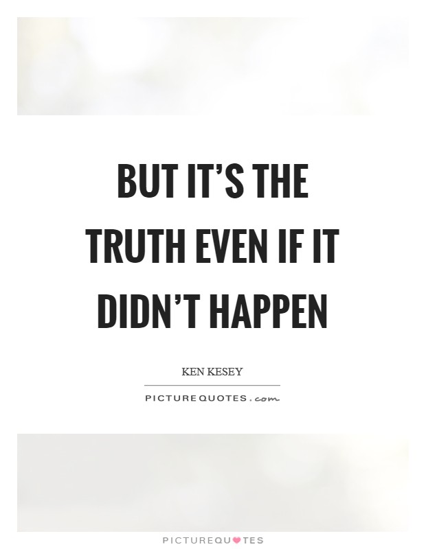 But it's the truth even if it didn't happen Picture Quote #1