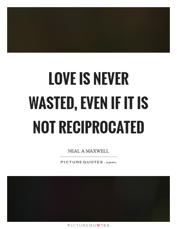 Love is never wasted, even if it is not reciprocated Picture Quote #1