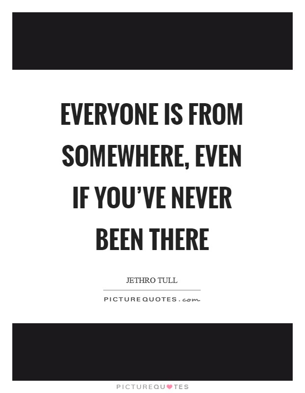 Everyone is from somewhere, even if you've never been there Picture Quote #1