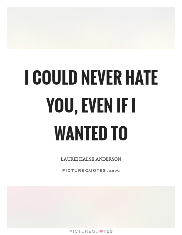 I could never hate you, even if I wanted to Picture Quote #1