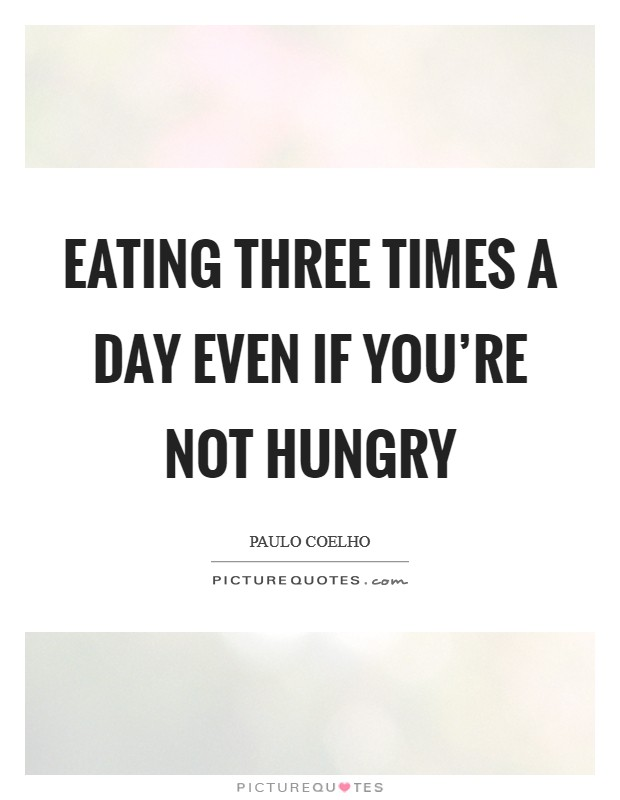 Eating three times a day even if you're not hungry Picture Quote #1