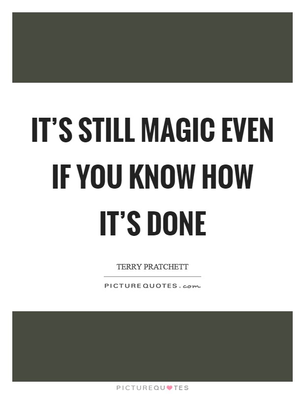 It's still magic even if you know how it's done Picture Quote #1