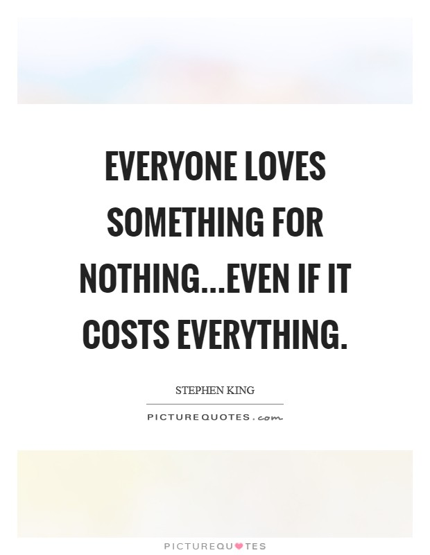 Everyone loves something for nothing...even if it costs everything Picture Quote #1