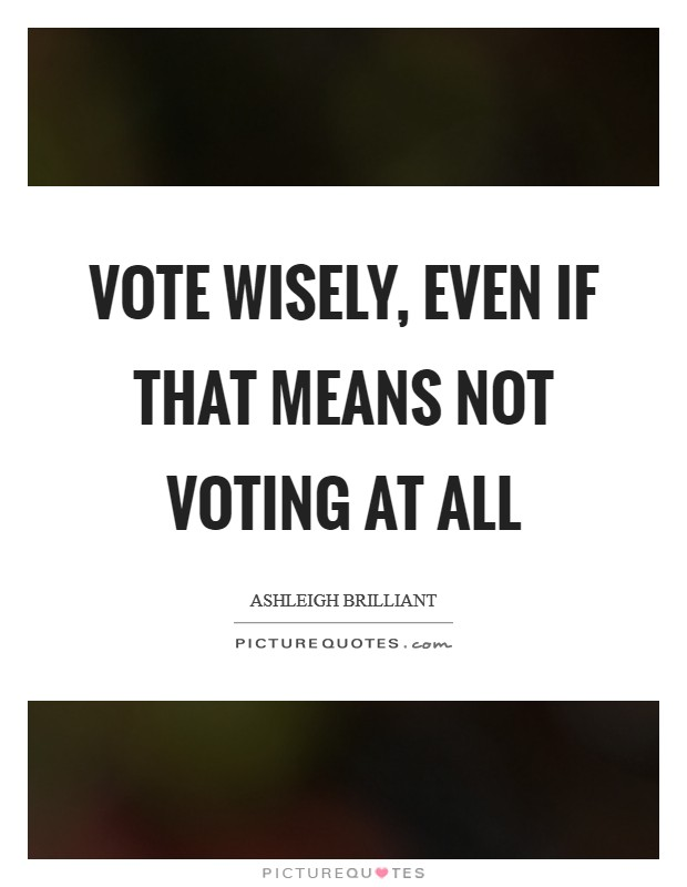 Vote wisely, even if that means not voting at all Picture Quote #1