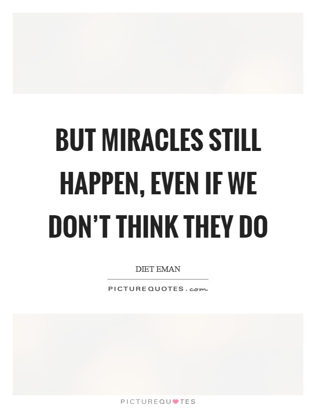 But miracles still happen, even if we don't think they do Picture Quote #1