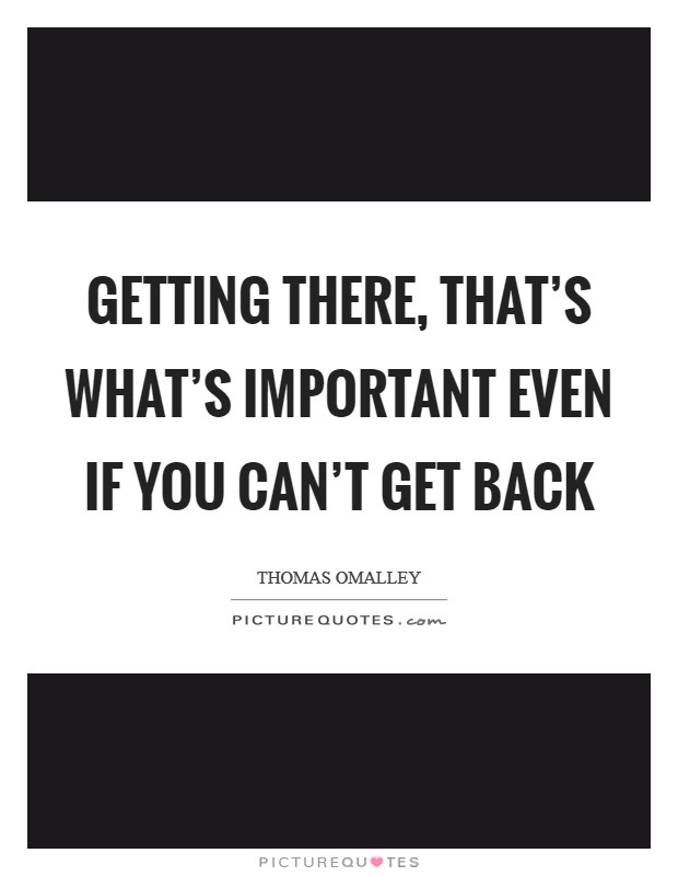 Getting there, that's what's important even if you can't get back Picture Quote #1
