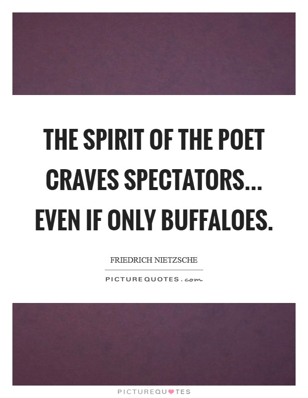 The spirit of the poet craves spectators... even if only buffaloes Picture Quote #1