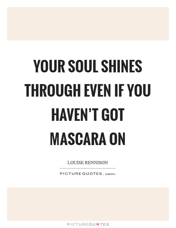 Your soul shines through even if you haven't got mascara on Picture Quote #1