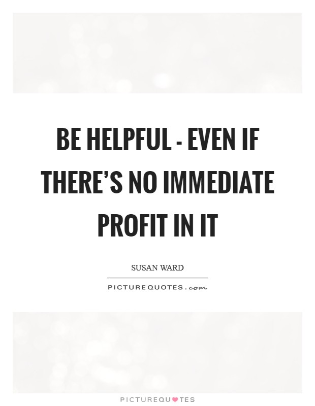 Be helpful - even if there's no immediate profit in it Picture Quote #1