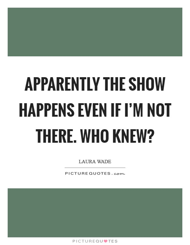 Apparently the show happens even if I'm not there. Who knew? Picture Quote #1