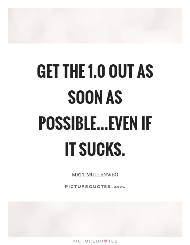 Get the 1.0 out as soon as possible...even if it sucks Picture Quote #1