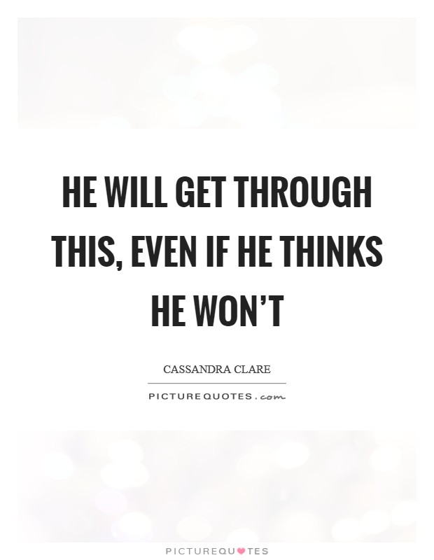 He will get through this, even if he thinks he won't Picture Quote #1