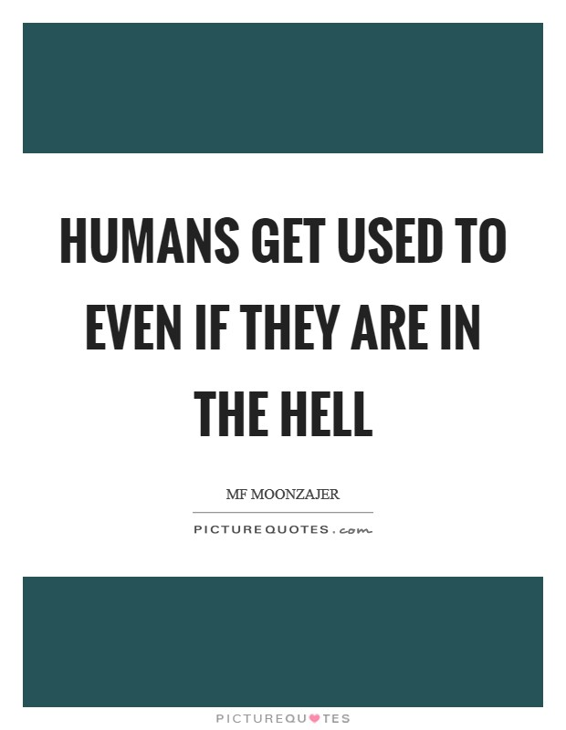 Humans get used to even if they are in the hell Picture Quote #1