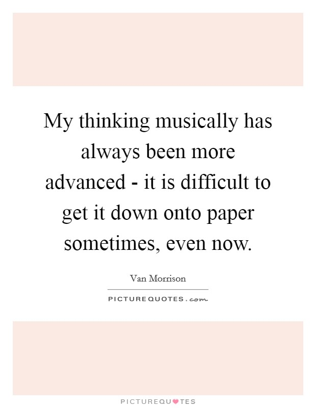 My thinking musically has always been more advanced - it is difficult to get it down onto paper sometimes, even now Picture Quote #1
