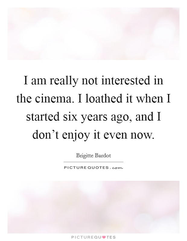 I am really not interested in the cinema. I loathed it when I started six years ago, and I don't enjoy it even now Picture Quote #1
