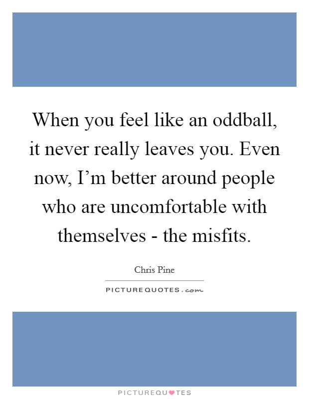 When you feel like an oddball, it never really leaves you. Even now, I'm better around people who are uncomfortable with themselves - the misfits Picture Quote #1