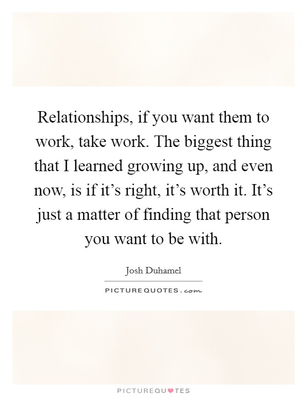 Relationships, if you want them to work, take work. The biggest thing that I learned growing up, and even now, is if it's right, it's worth it. It's just a matter of finding that person you want to be with Picture Quote #1
