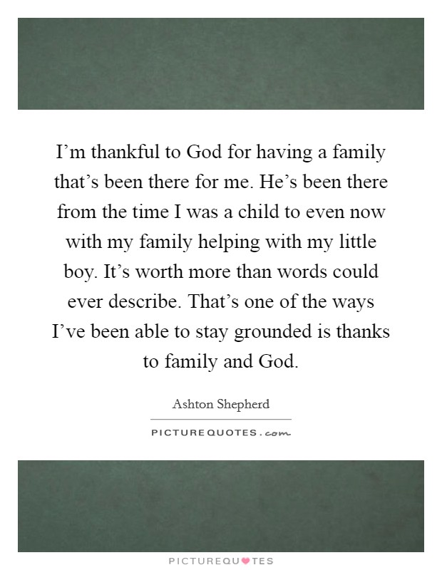 I'm thankful to God for having a family that's been there for me. He's been there from the time I was a child to even now with my family helping with my little boy. It's worth more than words could ever describe. That's one of the ways I've been able to stay grounded is thanks to family and God Picture Quote #1