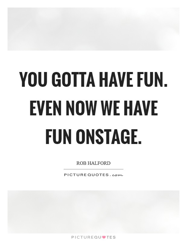 You gotta have fun. Even now we have fun onstage. Picture Quote #1