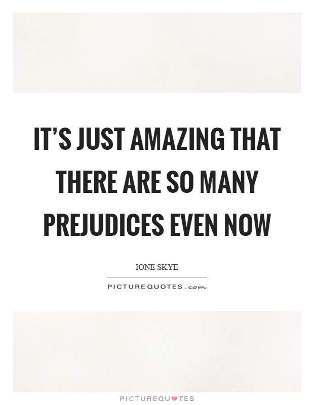 It's just amazing that there are so many prejudices even now Picture Quote #1
