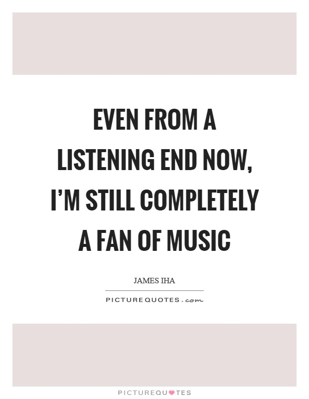 Even from a listening end now, I'm still completely a fan of music Picture Quote #1