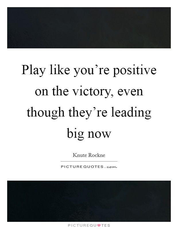 Play like you're positive on the victory, even though they're leading big now Picture Quote #1