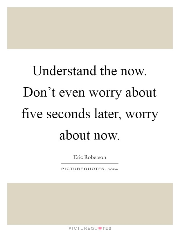 Understand the now. Don't even worry about five seconds later, worry about now Picture Quote #1