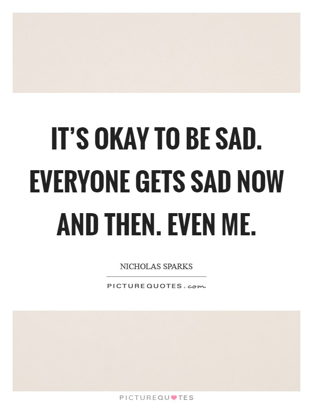 It's okay to be sad. Everyone gets sad now and then. Even me. Picture Quote #1
