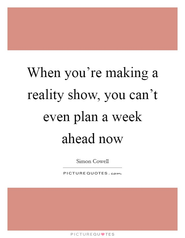 When you're making a reality show, you can't even plan a week ahead now Picture Quote #1