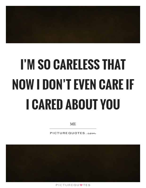 I'm so careless that now I don't even care if I cared about you Picture Quote #1