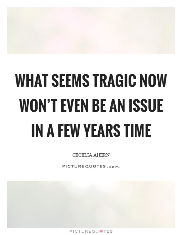 What seems tragic now won't even be an issue in a few years time Picture Quote #1
