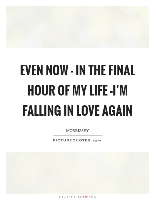 Even now - in the final hour of my life -I'm falling in love again Picture Quote #1