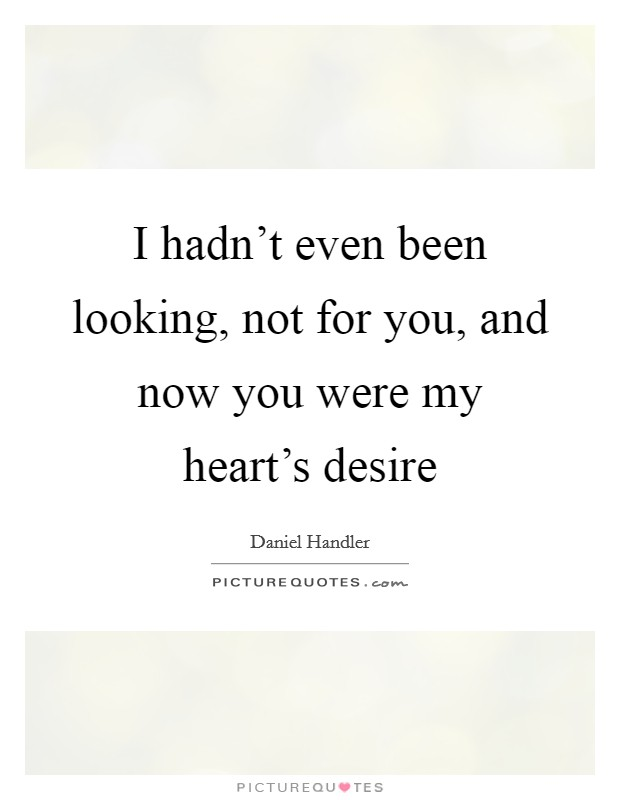 I hadn't even been looking, not for you, and now you were my heart's desire Picture Quote #1