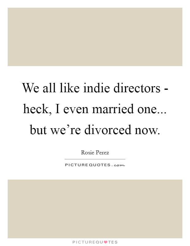 We all like indie directors - heck, I even married one... but we're divorced now Picture Quote #1