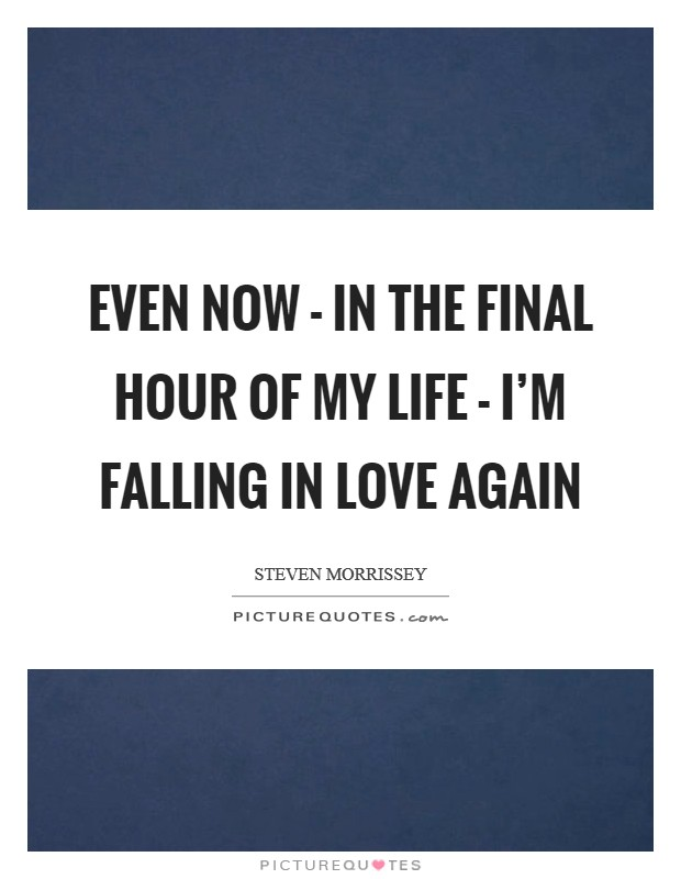 Even now - in the final hour of my life - I'm falling in love again Picture Quote #1