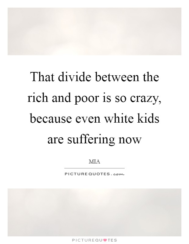 That divide between the rich and poor is so crazy, because even white kids are suffering now Picture Quote #1