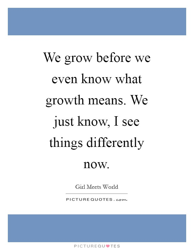 We grow before we even know what growth means. We just know, I see things differently now Picture Quote #1