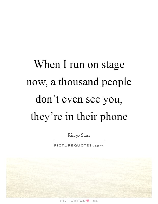 When I run on stage now, a thousand people don't even see you, they're in their phone Picture Quote #1