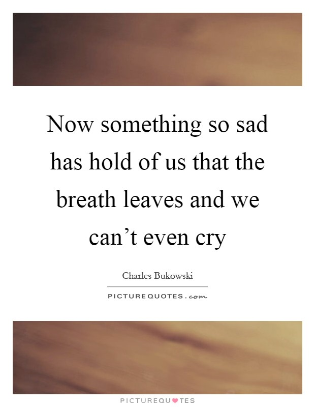 Now something so sad has hold of us that the breath leaves and we can't even cry Picture Quote #1