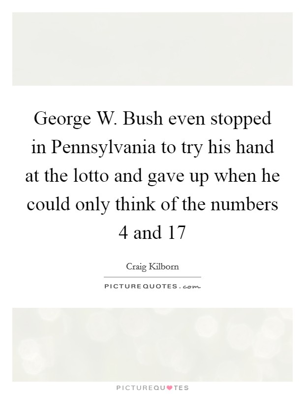 George W. Bush even stopped in Pennsylvania to try his hand at the lotto and gave up when he could only think of the numbers 4 and 17 Picture Quote #1